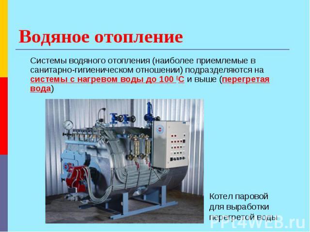 Водяное отопление Системы водяного отопления (наиболее приемлемые в санитарно-гигиеническом отношении) подразделяются на системы с нагревом воды до 100 ОС и выше (перегретая вода) Котел паровой для выработки перегретой воды