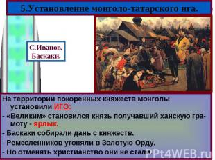 На территории покоренных княжеств монголы установили ИГО:На территории покоренны