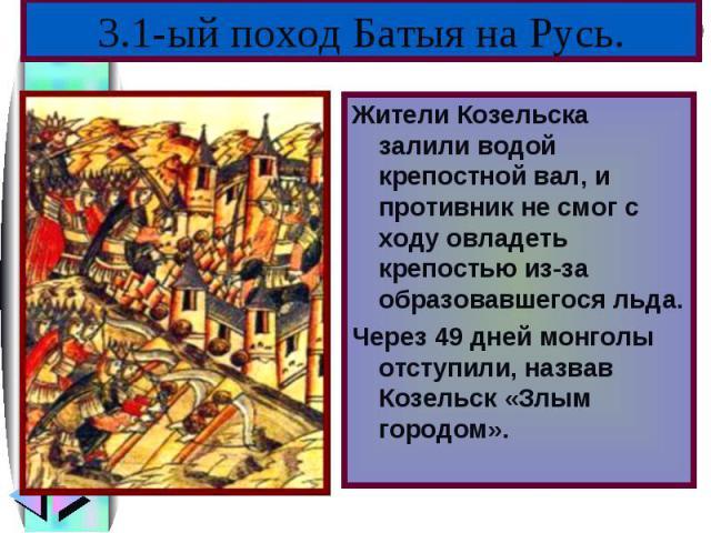 Жители Козельска залили водой крепостной вал, и противник не смог с ходу овладеть крепостью из-за образовавшегося льда.Жители Козельска залили водой крепостной вал, и противник не смог с ходу овладеть крепостью из-за образовавшегося льда.Через 49 дн…