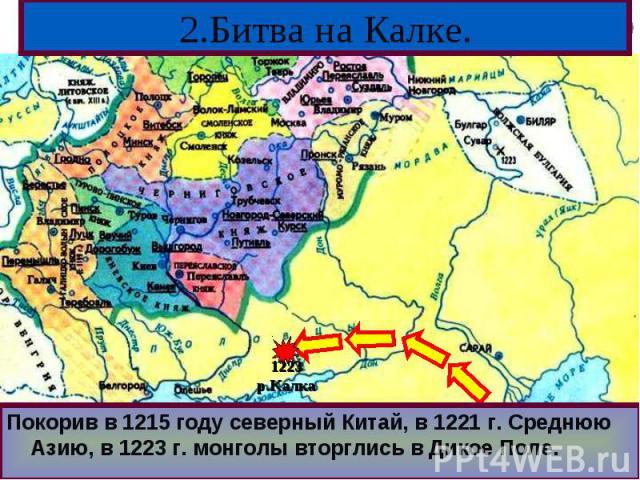 Покорив в 1215 году северный Китай, в 1221 г. Среднюю Азию, в 1223 г. монголы вторглись в Дикое Поле.Покорив в 1215 году северный Китай, в 1221 г. Среднюю Азию, в 1223 г. монголы вторглись в Дикое Поле.