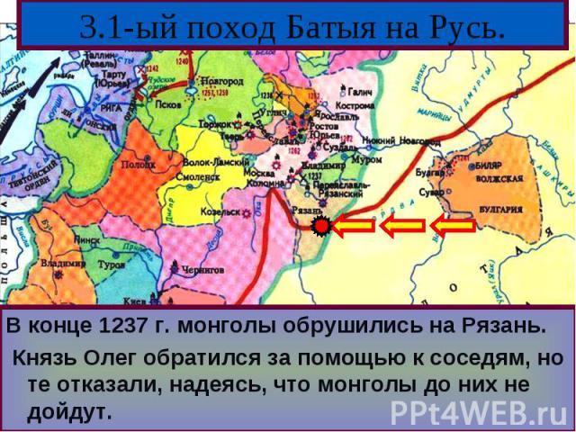 В конце 1237 г. монголы обрушились на Рязань.В конце 1237 г. монголы обрушились на Рязань. Князь Олег обратился за помощью к соседям, но те отказали, надеясь, что монголы до них не дойдут.