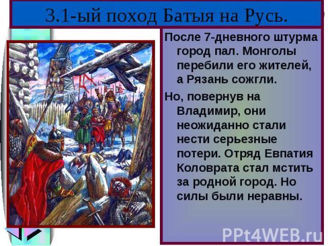 После 7-дневного штурма город пал. Монголы перебили его жителей, а Рязань сожгли.После 7-дневного штурма город пал. Монголы перебили его жителей, а Рязань сожгли.Но, повернув на Владимир, они неожиданно стали нести серьезные потери. Отряд Евпатия Ко…