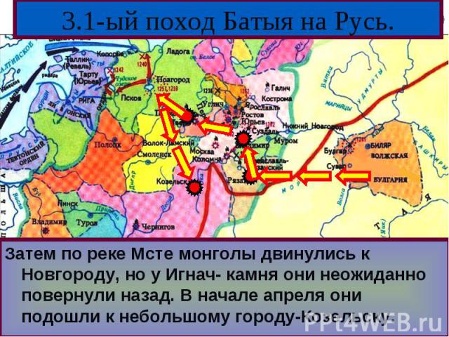 Затем по реке Мсте монголы двинулись к Новгороду, но у Игнач- камня они неожиданно повернули назад. В начале апреля они подошли к небольшому городу-Козельску.Затем по реке Мсте монголы двинулись к Новгороду, но у Игнач- камня они неожиданно повернул…