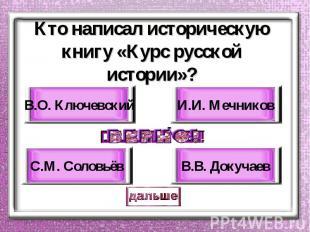 Кто написал историческую книгу «Курс русской истории»? В.О. Ключевский С.М. Соло