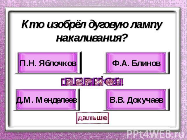 Кто изобрёл дуговую лампу накаливания? П.Н. Яблочков Д.М. Менделеев Ф.А. Блинов В.В. Докучаев