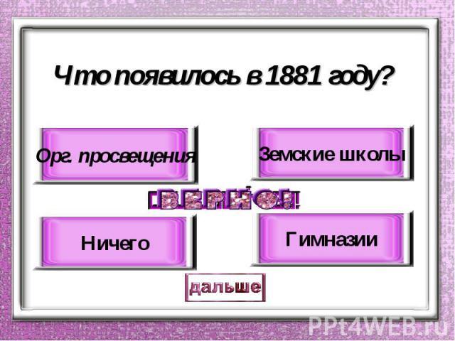 Что появилось в 1881 году? Орг. просвещения Ничего Земские школы Гимназии