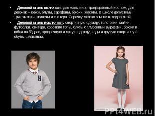 Деловой стиль включает: для мальчиков традиционный костюм, для девочек – юбки, б