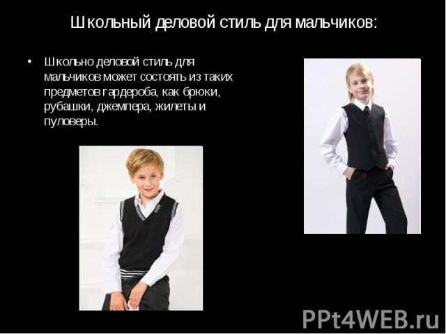 Школьный деловой стиль для мальчиков:Школьно деловой стиль для мальчиков может состоять из таких предметов гардероба, как брюки, рубашки, джемпера, жилеты и пуловеры.