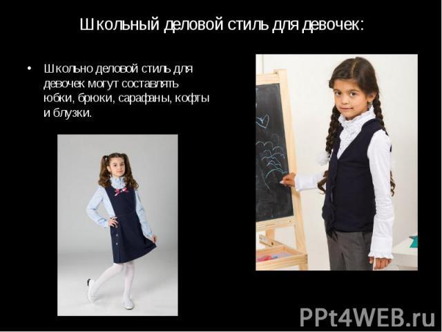 Школьный деловой стиль для девочек:Школьно деловой стиль для девочек могут составлять юбки, брюки, сарафаны, кофты и блузки.