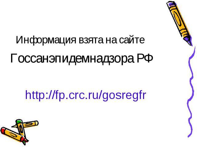 Информация взята на сайте Информация взята на сайте Госсанэпидемнадзора РФ http://fp.crc.ru/gosregfr