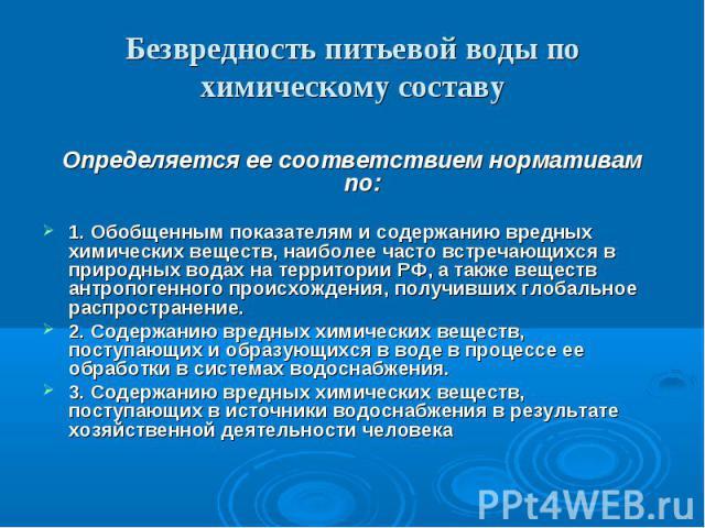 Безвредность питьевой воды по химическому составуОпределяется ее соответствием нормативам по: 1. Обобщенным показателям и содержанию вредных химических веществ, наиболее часто встречающихся в природных водах на территории РФ, а также веществ антропо…