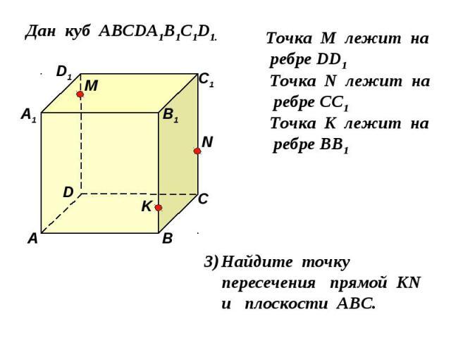 Дан куб АВСDA1B1C1D1. D1 D С1 С В1 В А1 А M Точка М лежит на ребре DD1 N Точка N лежит на ребре CC1 K Точка K лежит на ребре BB1 Найдите точку пересечения прямой KN и плоскости АВС.