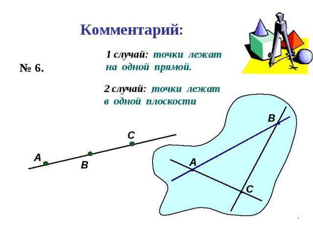 Комментарий: № 6. А В С 1 случай: точки лежат на одной прямой. А В С 2 случай: точки лежат в одной плоскости