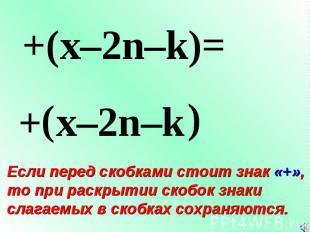 + ( +(x–2n–k)= x–2n–k ) Если перед скобками стоит знак «+», то при раскрытии ско