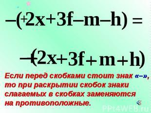 – Если перед скобками стоит знак «–», то при раскрытии скобок знаки слагаемых в