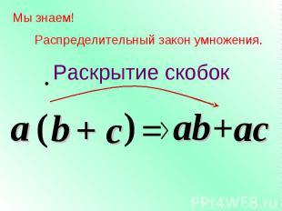 c Мы знаем! Распределительный закон умножения. a ( b ) = ab +ac a b + c Раскрыти