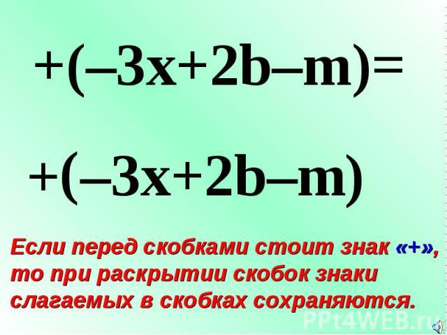 + ( +(–3x+2b–m)= –3x+2b–m ) Если перед скобками стоит знак «+», то при раскрытии скобок знаки слагаемых в скобках сохраняются.