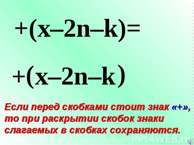 + ( +(x–2n–k)= x–2n–k ) Если перед скобками стоит знак «+», то при раскрытии скобок знаки слагаемых в скобках сохраняются.
