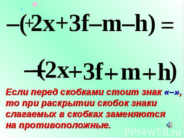 – Если перед скобками стоит знак «–», то при раскрытии скобок знаки слагаемых в скобках заменяются на противоположные. – ( + 2x + 3f – m – h ) –( 2x+3f–m–h) – + + = +