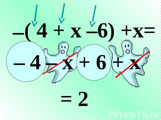 ( 4 + x –6) +x= – – 4 – x + 6 + x = 2