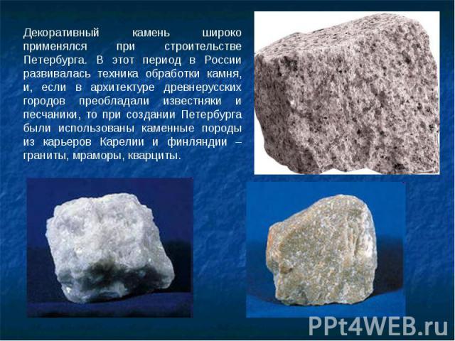 Декоративный камень широко применялся при строительстве Петербурга. В этот период в России развивалась техника обработки камня, и, если в архитектуре древнерусских городов преобладали известняки и песчаники, то при создании Петербурга были использов…