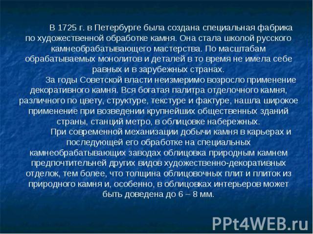 В 1725 г. в Петербурге была создана специальная фабрика по художественной обработке камня. Она стала школой русского камнеобрабатывающего мастерства. По масштабам обрабатываемых монолитов и деталей в то время не имела себе равных и в зарубежных стра…