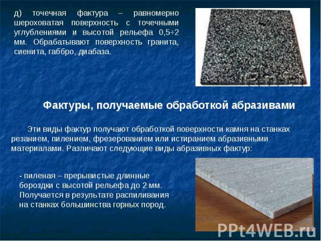 д) точечная фактура – равномерно шероховатая поверхность с точечными углублениями и высотой рельефа 0,5ч2 мм. Обрабатывают поверхность гранита, сиенита, габбро, диабаза. Фактуры, получаемые обработкой абразивами Эти виды фактур получают обработкой п…