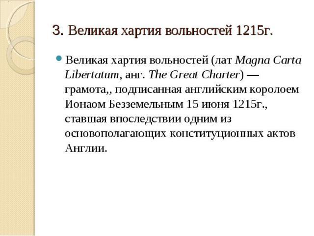 3. Великая хартия вольностей 1215г. Великая хартия вольностей (лат Magna Carta Libertatum, анг. The Great Charter) — грамота,, подписанная английским королоем Ионаом Безземельным 15 июня 1215г., ставшая впоследствии одним из основополагающих констит…