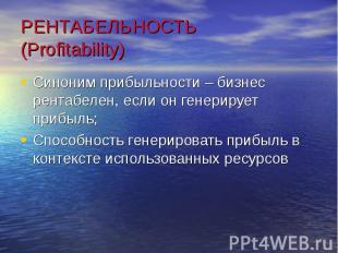 РЕНТАБЕЛЬНОСТЬ (Profitability)Синоним прибыльности – бизнес рентабелен, если он