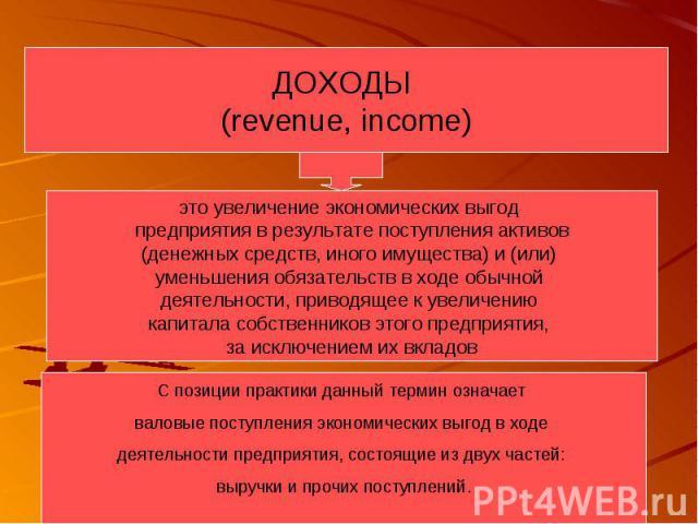 ДОХОДЫ (revenue, income) это увеличение экономических выгод предприятия в результате поступления активов (денежных средств, иного имущества) и (или) уменьшения обязательств в ходе обычной деятельности, приводящее к увеличению капитала собственников …