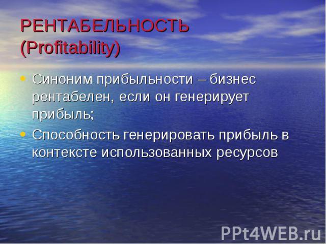 РЕНТАБЕЛЬНОСТЬ (Profitability)Синоним прибыльности – бизнес рентабелен, если он генерирует прибыль;Способность генерировать прибыль в контексте использованных ресурсов