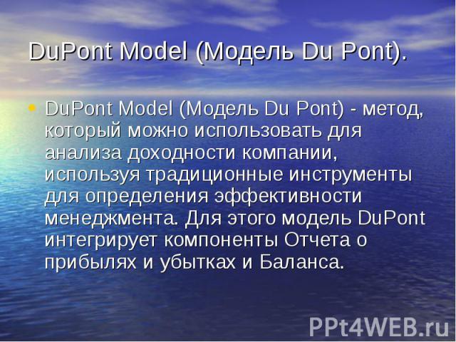 DuPont Model (Модель Du Pont). DuPont Model (Модель Du Pont) - метод, который можно использовать для анализа доходности компании, используя традиционные инструменты для определения эффективности менеджмента. Для этого модель DuPont интегрирует компо…