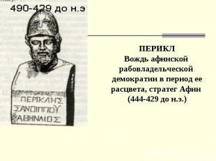 ПЕРИКЛ Вождь афинской рабовладельческой демократии в период ее расцвета, стратег
