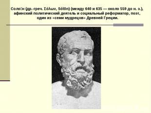 Солон (др.-греч. Σόλων, Sуlōn) (между 640 и 635 — около 559 до н. э.), афинский