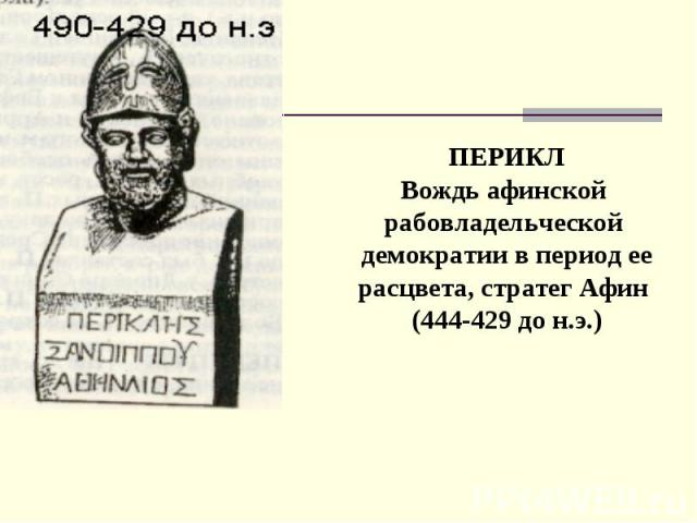 ПЕРИКЛ Вождь афинской рабовладельческой демократии в период ее расцвета, стратег Афин (444-429 до н.э.)