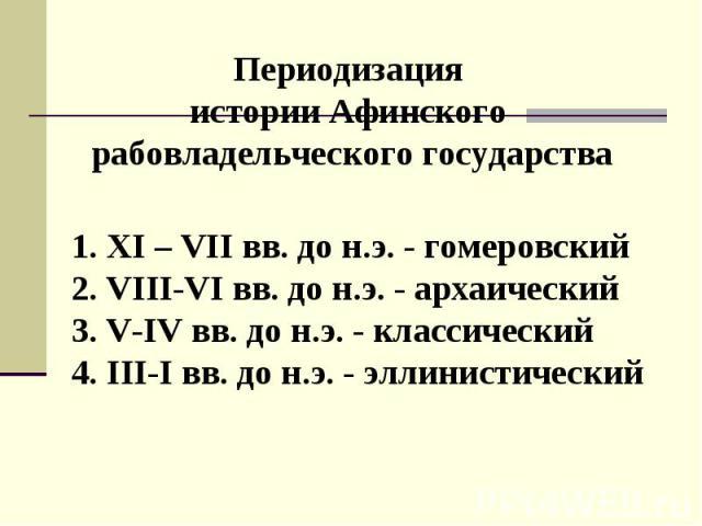 Периодизация истории Афинского рабовладельческого государства XI – VII вв. до н.э. - гомеровский VIII-VI вв. до н.э. - архаический V-IV вв. до н.э. - классический III-I вв. до н.э. - эллинистический