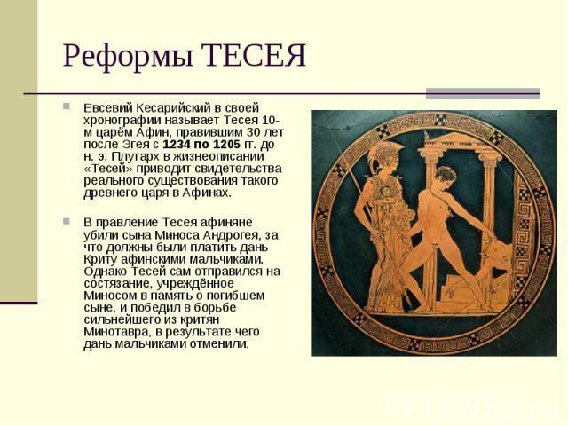 Реформы ТЕСЕЯ Евсевий Кесарийский в своей хронографии называет Тесея 10-м царём Афин, правившим 30 лет после Эгея с 1234 по 1205 гг. до н. э. Плутарх в жизнеописании «Тесей» приводит свидетельства реального существования такого древнего царя в Афина…