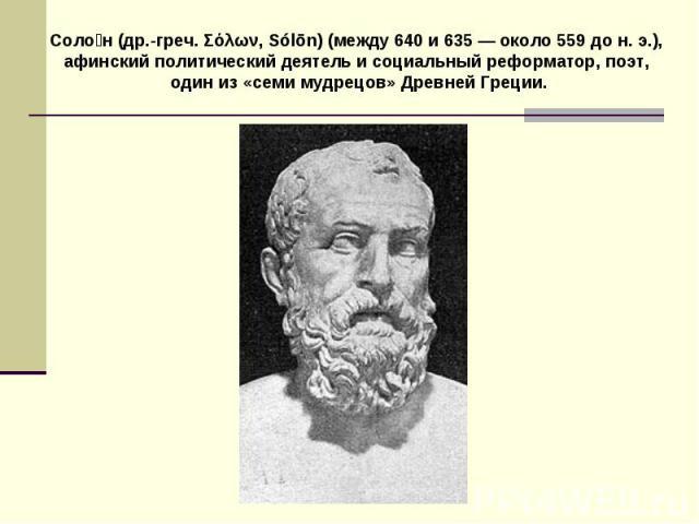 Солон (др.-греч. Σόλων, Sуlōn) (между 640 и 635 — около 559 до н. э.), афинский политический деятель и социальный реформатор, поэт, один из «семи мудрецов» Древней Греции.