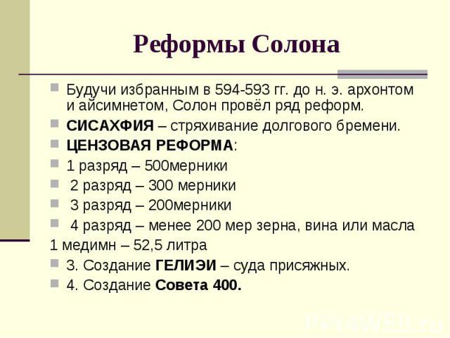 Реформы Солона Будучи избранным в 594-593 гг. до н. э. архонтом и айсимнетом, Солон провёл ряд реформ. СИСАХФИЯ – стряхивание долгового бремени. ЦЕНЗОВАЯ РЕФОРМА: 1 разряд – 500мерники 2 разряд – 300 мерники 3 разряд – 200мерники 4 разряд – менее 20…
