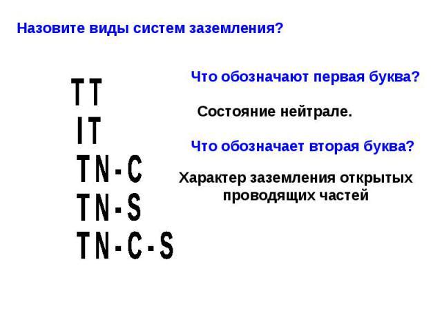 Назовите виды систем заземления? Что обозначают первая буква? Состояние нейтрале. Что обозначает вторая буква? Характер заземления открытых проводящих частей