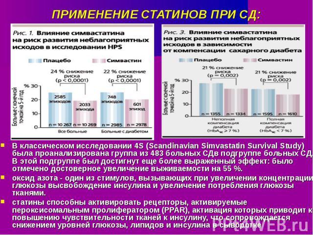 ПРИМЕНЕНИЕ СТАТИНОВ ПРИ СД: В классическом исследовании 4S (Scandinavian Simvastatin Survival Study) была проанализирована группа из 483 больных СДв подгруппе больных СД. В этой подгруппе был достигнут еще более выраженный эффект: было отмечено дост…