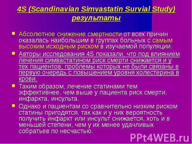 4S (Scandinavian Simvastatin Survial Study) результаты Абсолютное снижение смертности от всех причин оказалась наибольшим в группах больных с самым высоким исходным риском в изучаемой популяции.Авторы исследования 4S показали, что под влиянием лечен…