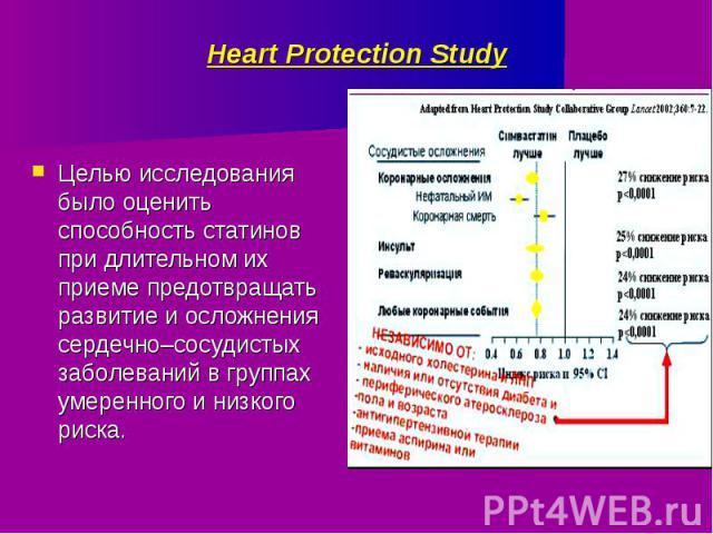 Heart Protection Study Целью исследования было оценить способность статинов при длительном их приеме предотвращать развитие и осложнения сердечно–сосудистых заболеваний в группах умеренного и низкого риска.