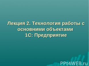 Лекция 2. Технология работы с основними объектами 1С: Предприятие
