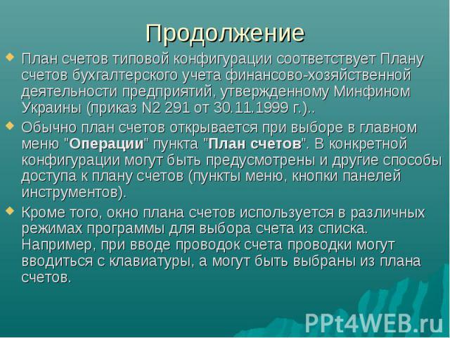 Продолжение План счетов типовой конфигурации соответствует Плану счетов бухгалтерского учета финансово-хозяйственной деятельности предприятий, утвержденному Минфином Украины (приказ N2 291 от 30.11.1999 г.).. Обычно план счетов открывается при выбор…