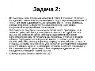 Задача 2: По договору с маслобойным заводом фермер Евдокимов обязался передавать