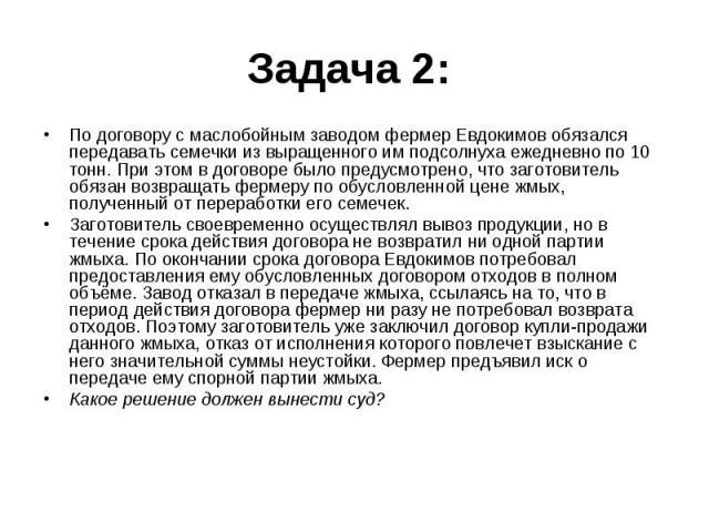 Задача 2: По договору с маслобойным заводом фермер Евдокимов обязался передавать семечки из выращенного им подсолнуха ежедневно по 10 тонн. При этом в договоре было предусмотрено, что заготовитель обязан возвращать фермеру по обусловленной цене жмых…