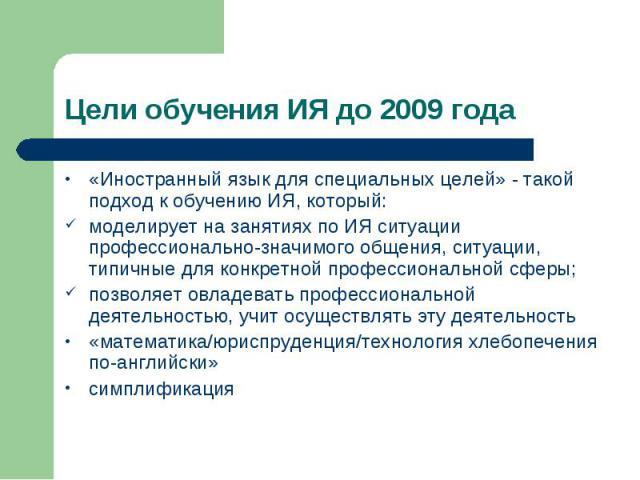 Цели обучения ИЯ до 2009 года «Иностранный язык для специальных целей» - такой подход к обучению ИЯ, который: моделирует на занятиях по ИЯ ситуации профессионально-значимого общения, ситуации, типичные для конкретной профессиональной сферы; позволяе…