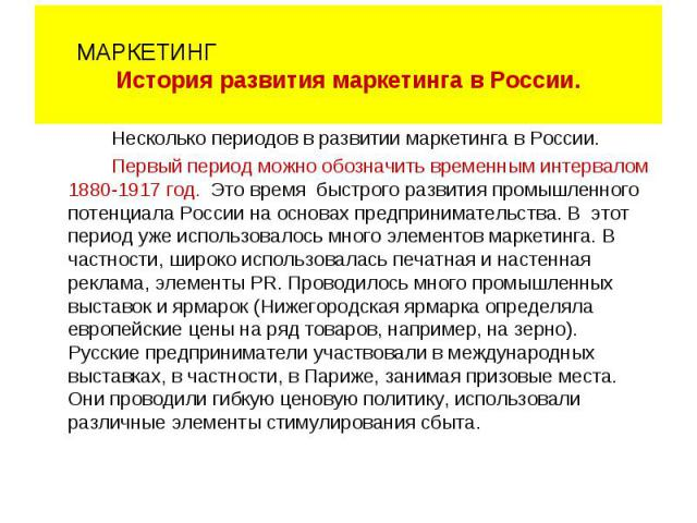Несколько периодов в развитии маркетинга в России. Первый период можно обозначить временным интервалом 1880-1917 год. Это время быстрого развития промышленного потенциала России на основах предпринимательства. В этот период уже использовалось много …