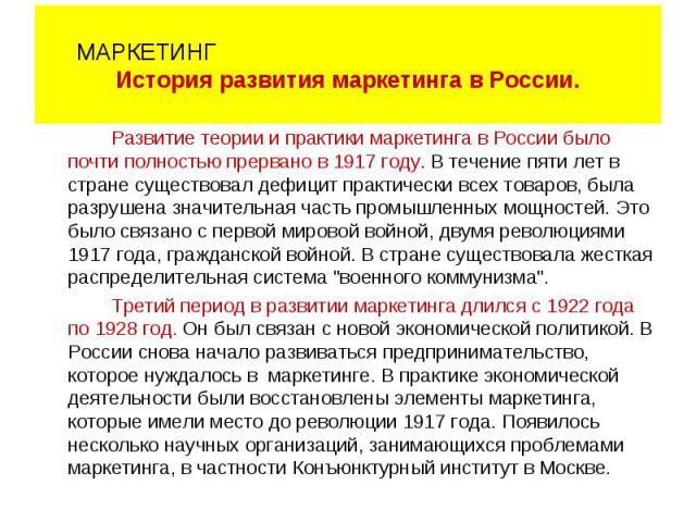 Развитие теории и практики маркетинга в России было почти полностью прервано в 1917 году. В течение пяти лет в стране существовал дефицит практически всех товаров, была разрушена значительная часть промышленных мощностей. Это было связано с первой м…